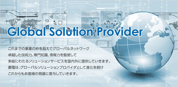 Global Solution Provider Going beyond the existing business framework, we are using our global network, superior technical ability, specialist knowledge and strengths in regard to information to provide a wide array of solutions both domestically and internationally.In the future as well, Ryoden will continue evolving as a global solutions provider while contributing to the development its customers.